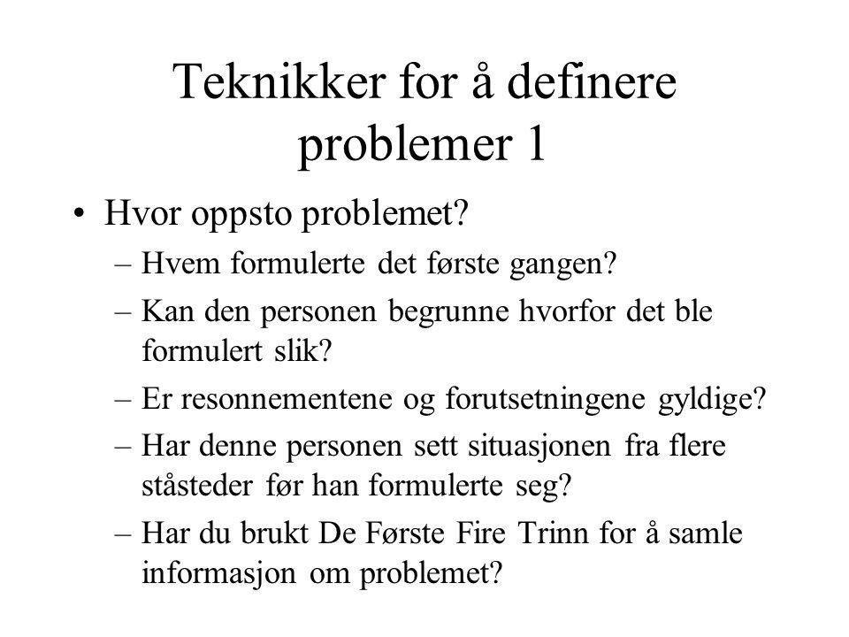 Teknikker for å definere problemer 1 •Hvor oppsto problemet? –Hvem formulerte det første gangen? –Kan den personen begrunne hvorfor det ble formulert