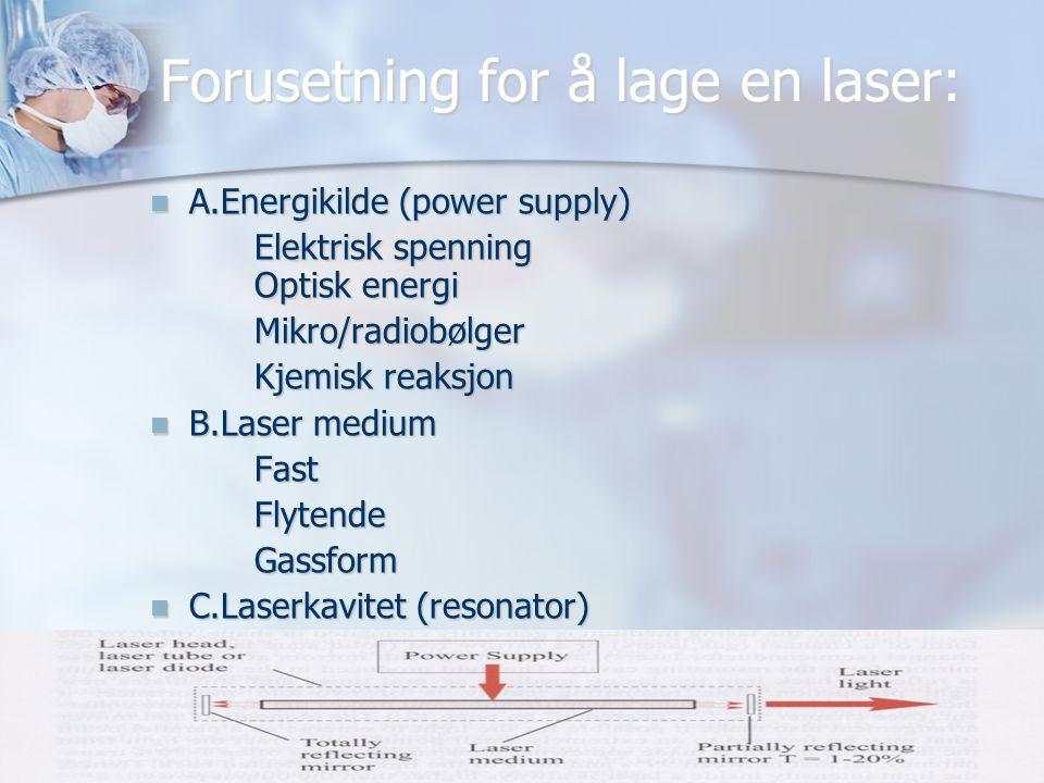 Forusetning for å lage en laser:  A.Energikilde (power supply) Elektrisk spenning Optisk energi Mikro/radiobølger Mikro/radiobølger Kjemisk reaksjon Kjemisk reaksjon  B.Laser medium FastFlytendeGassform  C.Laserkavitet (resonator)