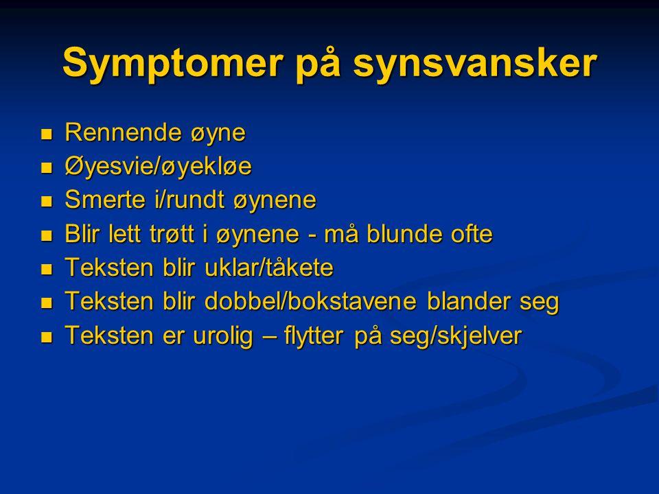 Symptomer på synsvansker  Rennende øyne  Øyesvie/øyekløe  Smerte i/rundt øynene  Blir lett trøtt i øynene - må blunde ofte  Teksten blir uklar/tåkete  Teksten blir dobbel/bokstavene blander seg  Teksten er urolig – flytter på seg/skjelver