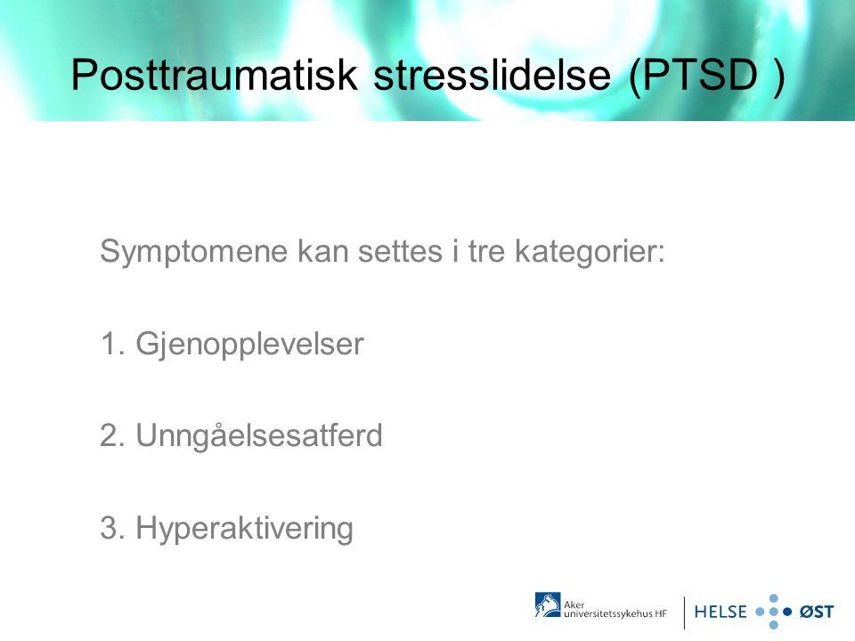 Posttraumatisk stresslidelse (PTSD ) Symptomene kan settes i tre kategorier: 1. Gjenopplevelser 2. Unngåelsesatferd 3. Hyperaktivering