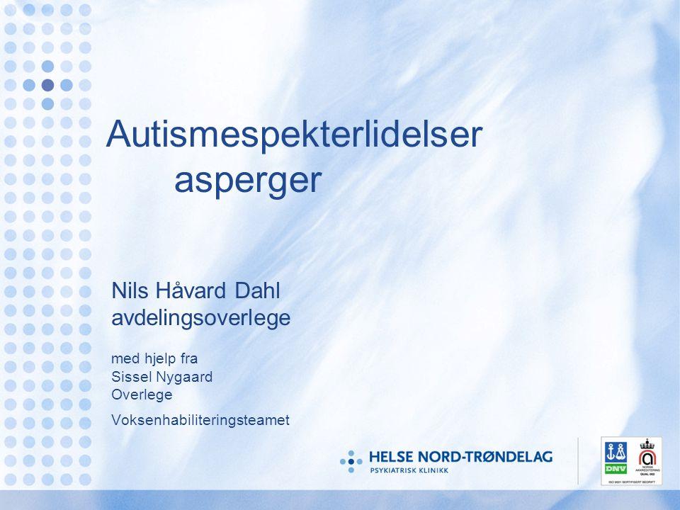 Autismespekterlidelser asperger Nils Håvard Dahl avdelingsoverlege med hjelp fra Sissel Nygaard Overlege Voksenhabiliteringsteamet