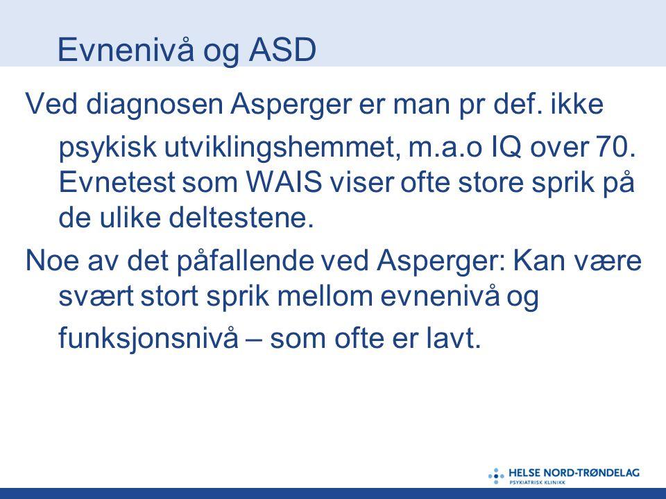 Evnenivå og ASD Ved diagnosen Asperger er man pr def. ikke psykisk utviklingshemmet, m.a.o IQ over 70. Evnetest som WAIS viser ofte store sprik på de
