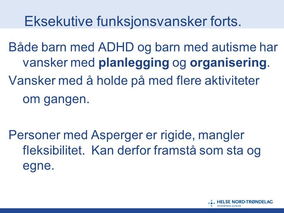 Eksekutive funksjonsvansker forts. Både barn med ADHD og barn med autisme har vansker med planlegging og organisering. Vansker med å holde på med fler