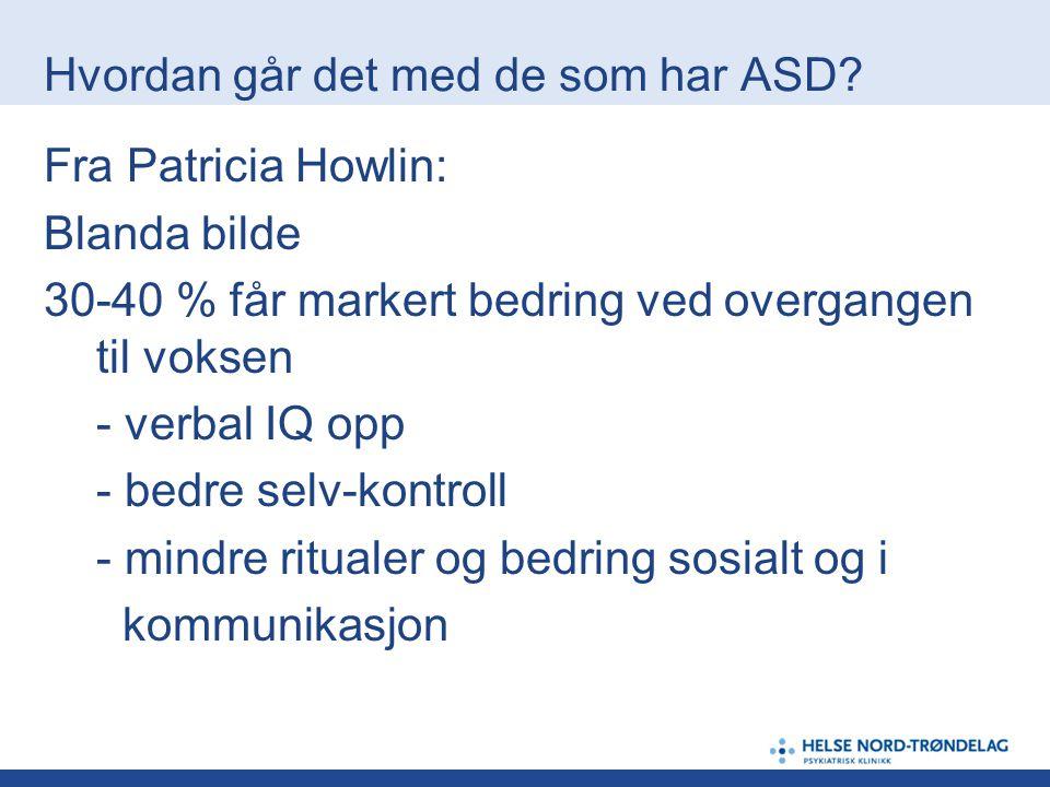 Hvordan går det med de som har ASD? Fra Patricia Howlin: Blanda bilde 30-40 % får markert bedring ved overgangen til voksen - verbal IQ opp - bedre se