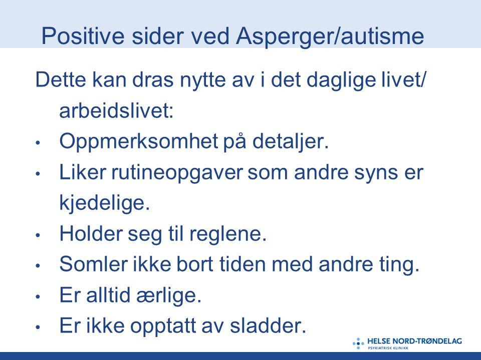 Positive sider ved Asperger/autisme Dette kan dras nytte av i det daglige livet/ arbeidslivet: • Oppmerksomhet på detaljer. • Liker rutineopgaver som
