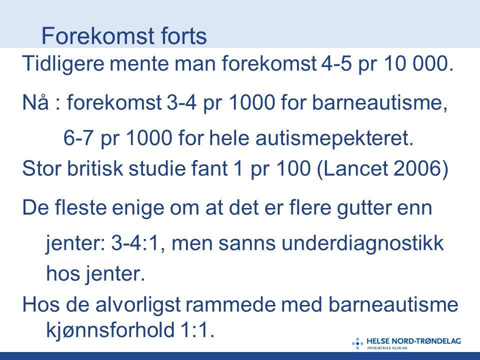 Forekomst forts Tidligere mente man forekomst 4-5 pr 10 000. Nå : forekomst 3-4 pr 1000 for barneautisme, 6-7 pr 1000 for hele autismepekteret. Stor b