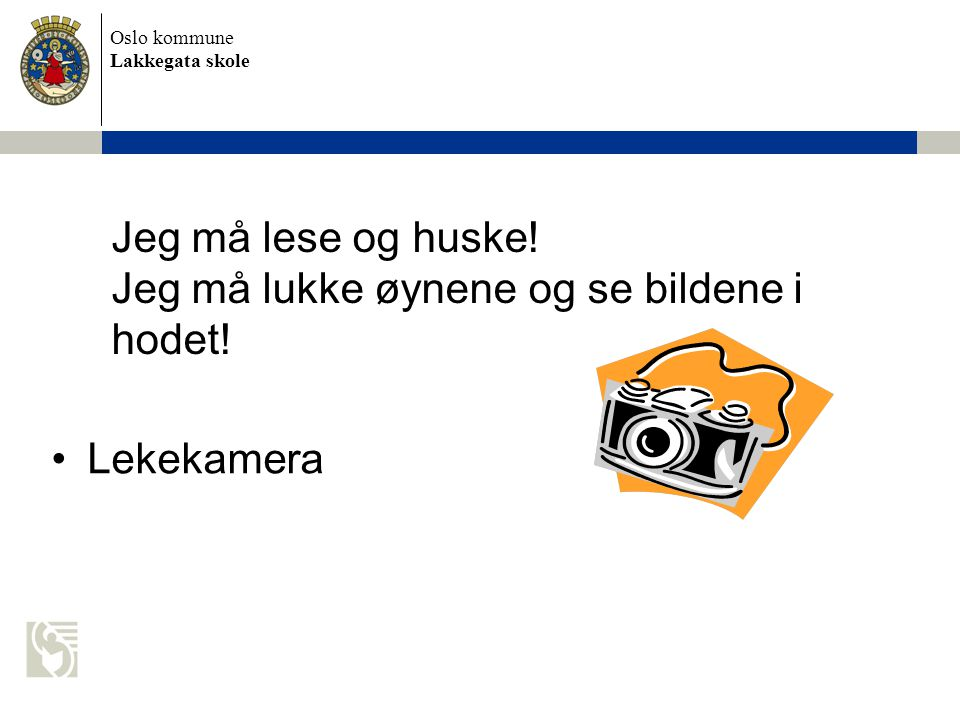 Oslo kommune Lakkegata skole Jeg må lese og huske! Jeg må lukke øynene og se bildene i hodet! •Lekekamera