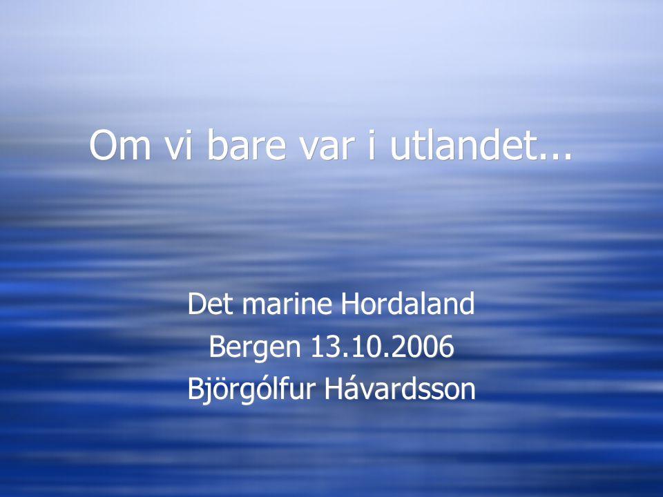 Om vi bare var i utlandet... Det marine Hordaland Bergen 13.10.2006 Björgólfur Hávardsson Det marine Hordaland Bergen 13.10.2006 Björgólfur Hávardsson