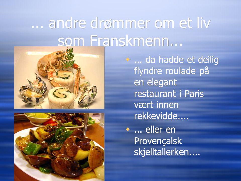 ... andre drømmer om et liv som Franskmenn... ... da hadde et deilig flyndre roulade på en elegant restaurant i Paris vært innen rekkevidde.... ...