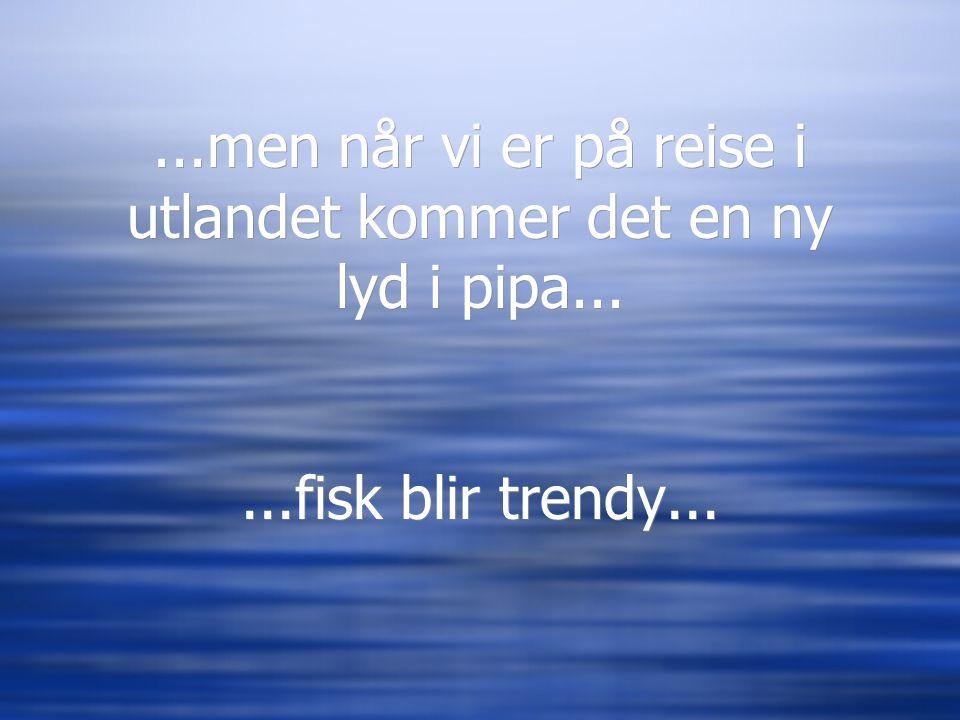 ...men når vi er på reise i utlandet kommer det en ny lyd i pipa......fisk blir trendy...