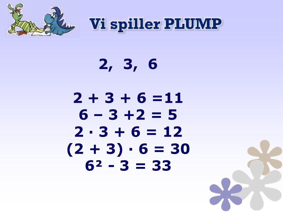2, 3, 6 2 + 3 + 6 =11 6 – 3 +2 = 5 2 · 3 + 6 = 12 (2 + 3) · 6 = 30 6² - 3 = 33