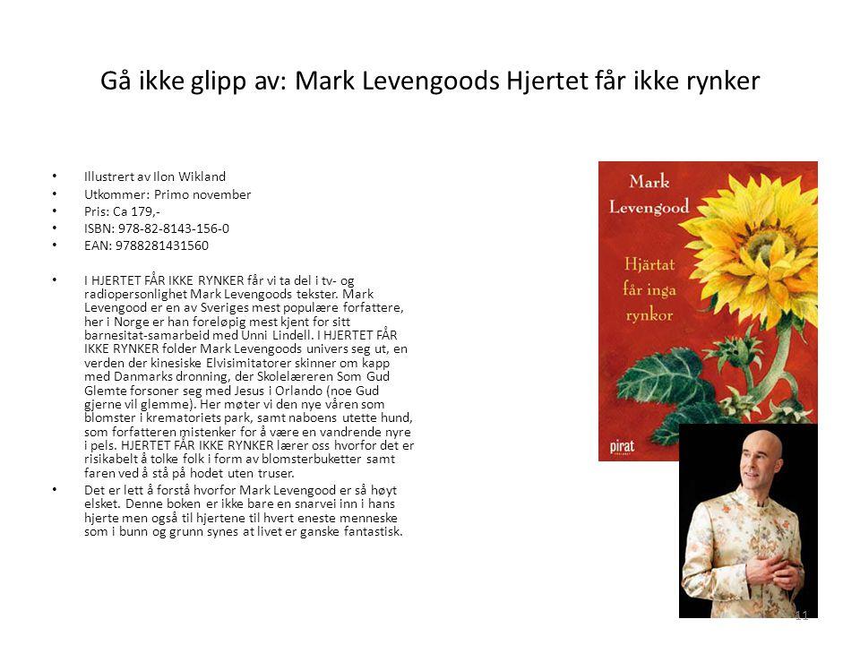 Gå ikke glipp av: Mark Levengoods Hjertet får ikke rynker • Illustrert av Ilon Wikland • Utkommer: Primo november • Pris: Ca 179,- • ISBN: 978-82-8143-156-0 • EAN: 9788281431560 • I HJERTET FÅR IKKE RYNKER får vi ta del i tv- og radiopersonlighet Mark Levengoods tekster.