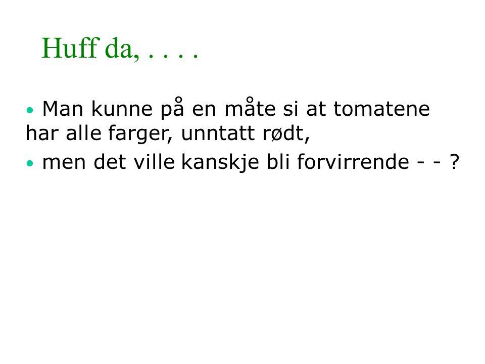 Huff da,.... • Man kunne på en måte si at tomatene har alle farger, unntatt rødt, • men det ville kanskje bli forvirrende - - ?