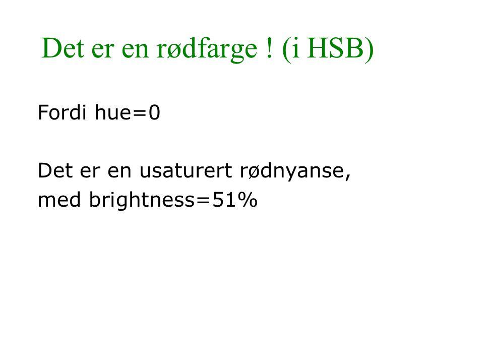 Det er en rødfarge ! (i HSB) Fordi hue=0 Det er en usaturert rødnyanse, med brightness=51%