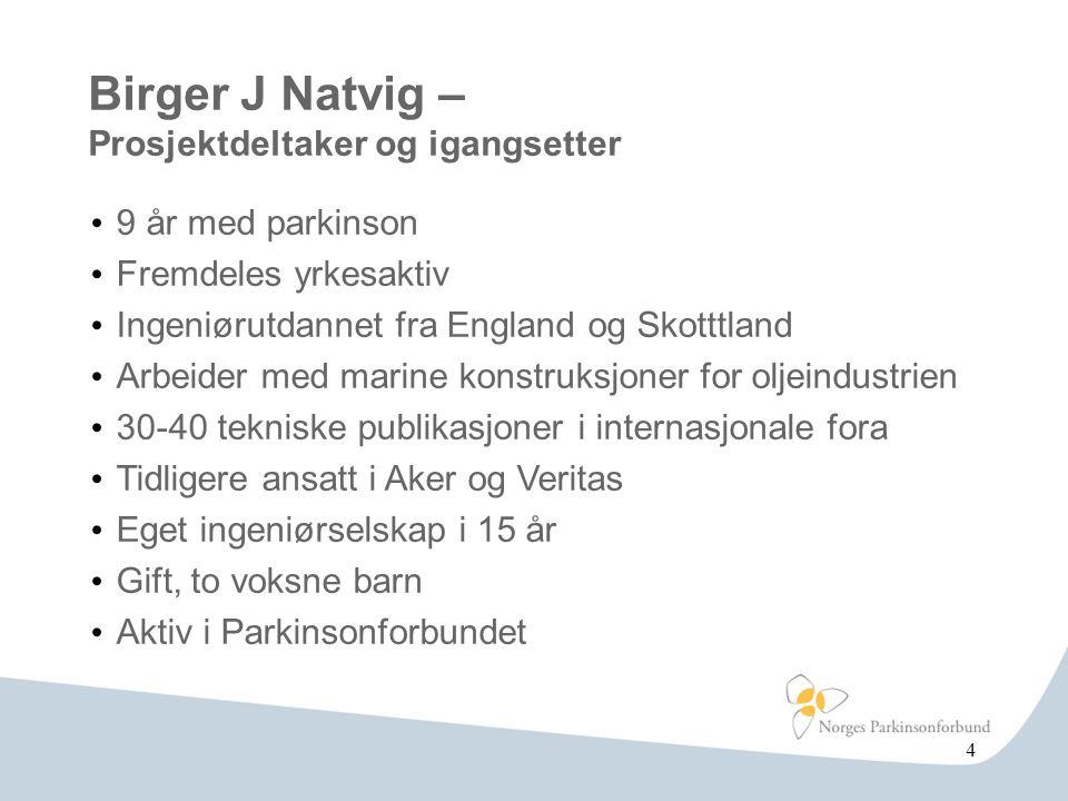 Birger J Natvig – Prosjektdeltaker og igangsetter • 9 år med parkinson • Fremdeles yrkesaktiv • Ingeniørutdannet fra England og Skotttland • Arbeider