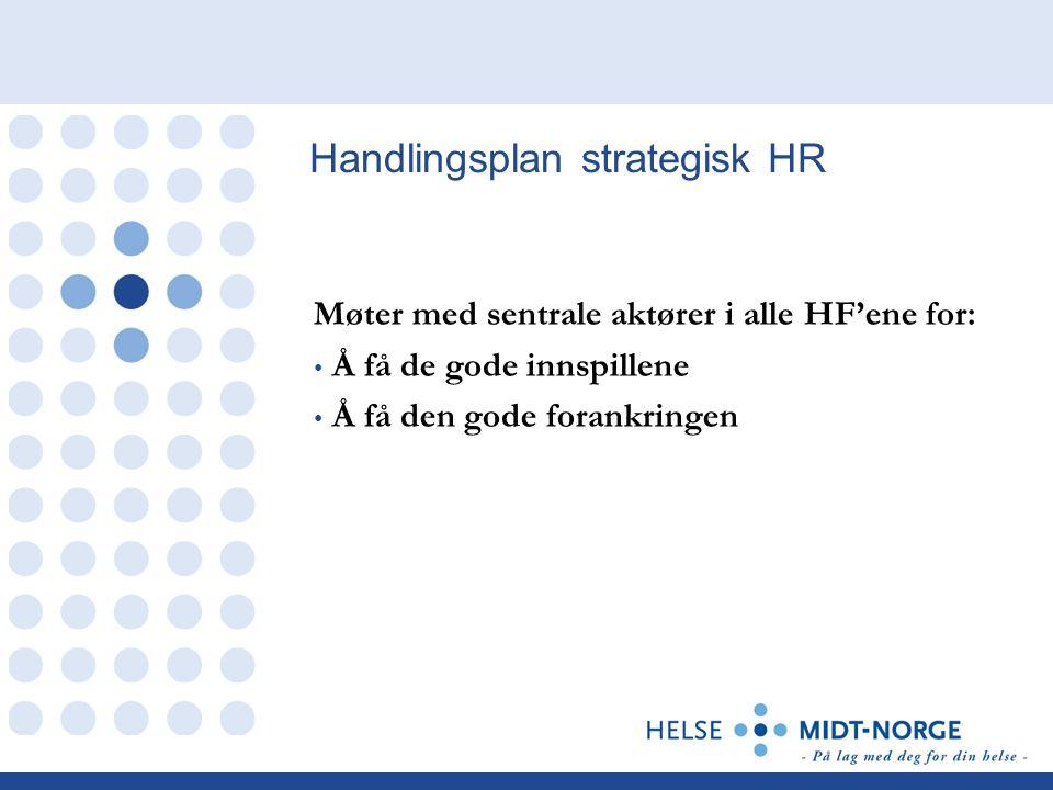Handlingsplan strategisk HR Møter med sentrale aktører i alle HF'ene for: • Å få de gode innspillene • Å få den gode forankringen