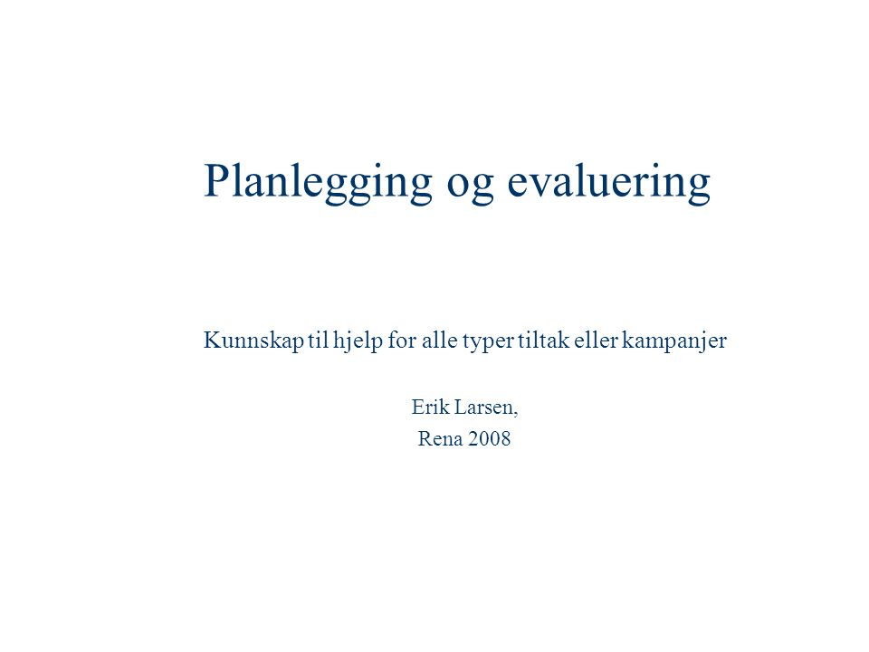 Planlegging og evaluering Kunnskap til hjelp for alle typer tiltak eller kampanjer Erik Larsen, Rena 2008