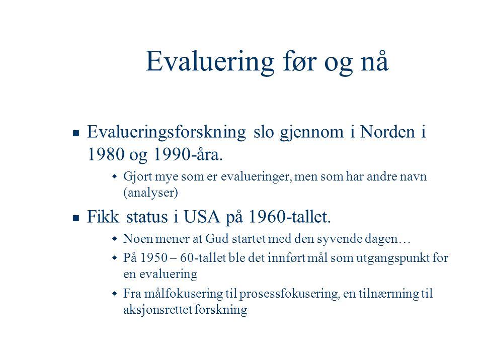 Evaluering før og nå  Evalueringsforskning slo gjennom i Norden i 1980 og 1990-åra.  Gjort mye som er evalueringer, men som har andre navn (analyser