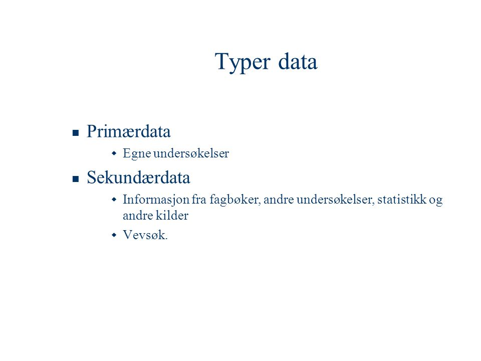 Typer data  Primærdata  Egne undersøkelser  Sekundærdata  Informasjon fra fagbøker, andre undersøkelser, statistikk og andre kilder  Vevsøk.