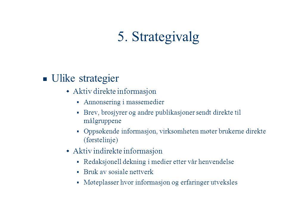 5. Strategivalg  Ulike strategier  Aktiv direkte informasjon  Annonsering i massemedier  Brev, brosjyrer og andre publikasjoner sendt direkte til