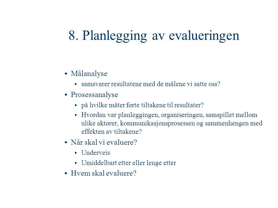 8. Planlegging av evalueringen  Målanalyse  samsvarer resultatene med de målene vi satte oss?  Prosessanalyse  på hvilke måter førte tiltakene til