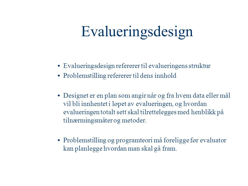 Evalueringsdesign  Evalueringsdesign refererer til evalueringens struktur  Problemstilling refererer til dens innhold  Designet er en plan som angi
