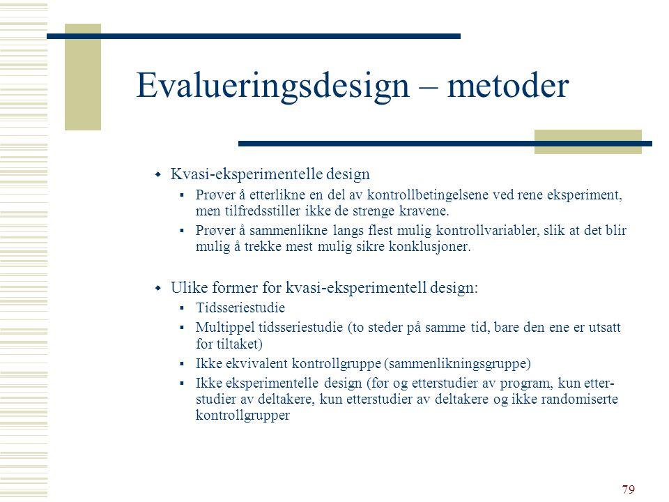 79 Evalueringsdesign – metoder  Kvasi-eksperimentelle design  Prøver å etterlikne en del av kontrollbetingelsene ved rene eksperiment, men tilfredss
