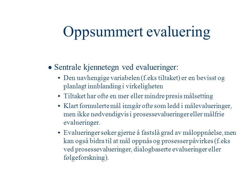 Planleggingsfasen  Sammenlikning  Konkretisering av gjennomføringsopplegget  Evalueringens mandat  Rammebetingelser (tid, folk og penger)  Utvikler programteorien for det aktuelle tiltaket  Søker vitenskapelig teori  Gir verktøy for den videre evalueringsprosessen, og er ofte en forutsetning for å kunne foreta tolkninger  Spørsmålet om generaliserbarhet  Utvikler kriterier og evalueringsdesign