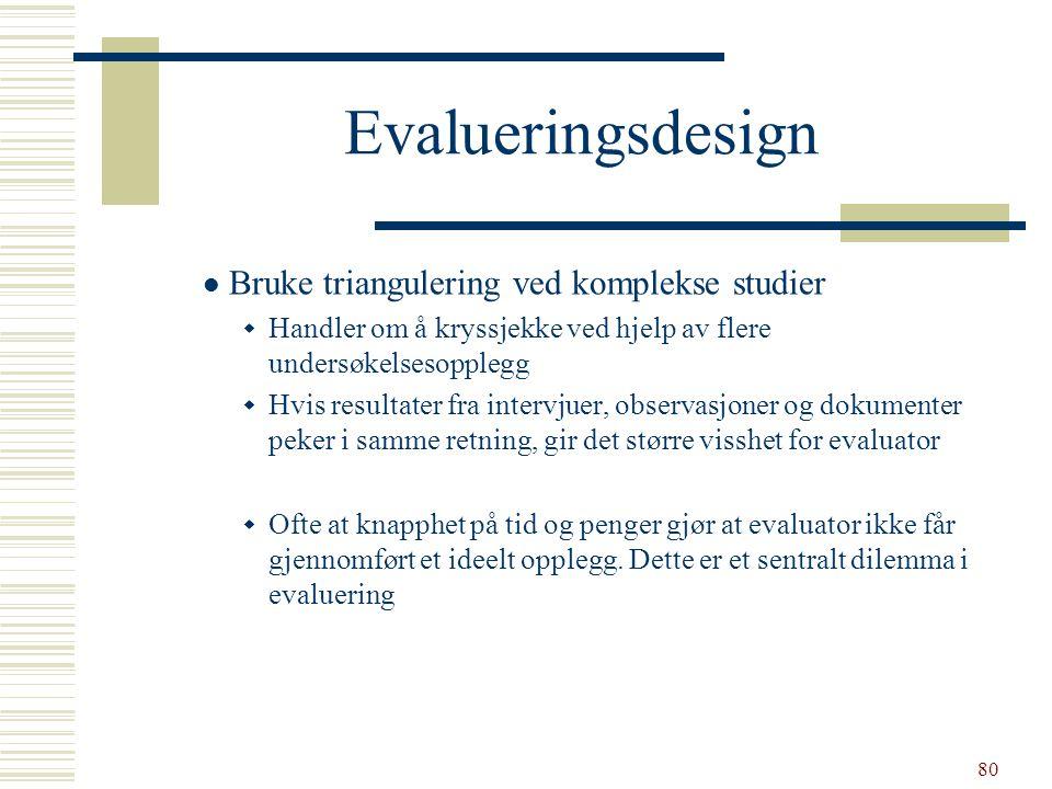 80 Evalueringsdesign  Bruke triangulering ved komplekse studier  Handler om å kryssjekke ved hjelp av flere undersøkelsesopplegg  Hvis resultater f