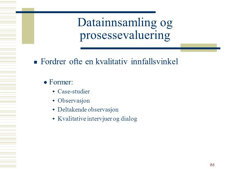 86 Datainnsamling og prosessevaluering  Fordrer ofte en kvalitativ innfallsvinkel  Former:  Case-studier  Observasjon  Deltakende observasjon  K