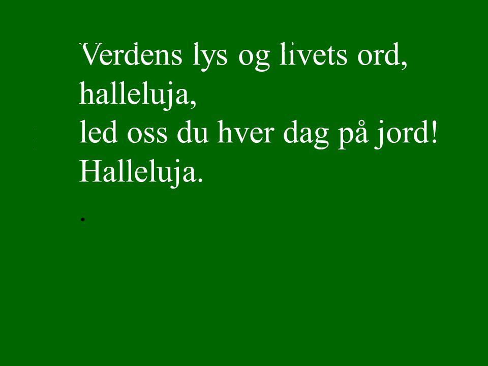 Verdens lys og livets ord, halleluja, led oss du hver dag på jord! Halleluja..... Lyset skinner over jord 4