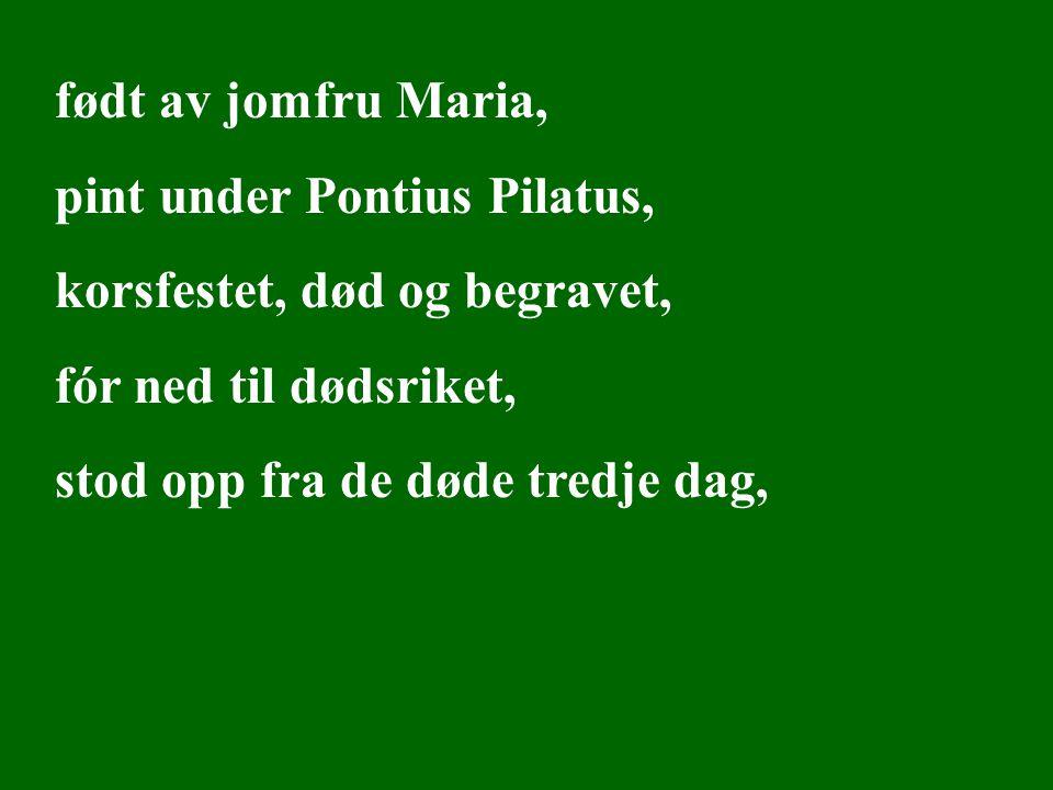født av jomfru Maria, pint under Pontius Pilatus, korsfestet, død og begravet, fór ned til dødsriket, stod opp fra de døde tredje dag, Trosbekjennelse