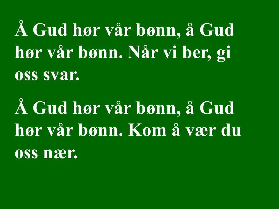 Å Gud hør vår bønn, å Gud hør vår bønn. Når vi ber, gi oss svar. Å Gud hør vår bønn, å Gud hør vår bønn. Kom å vær du oss nær. Å Gud hør vår bønn