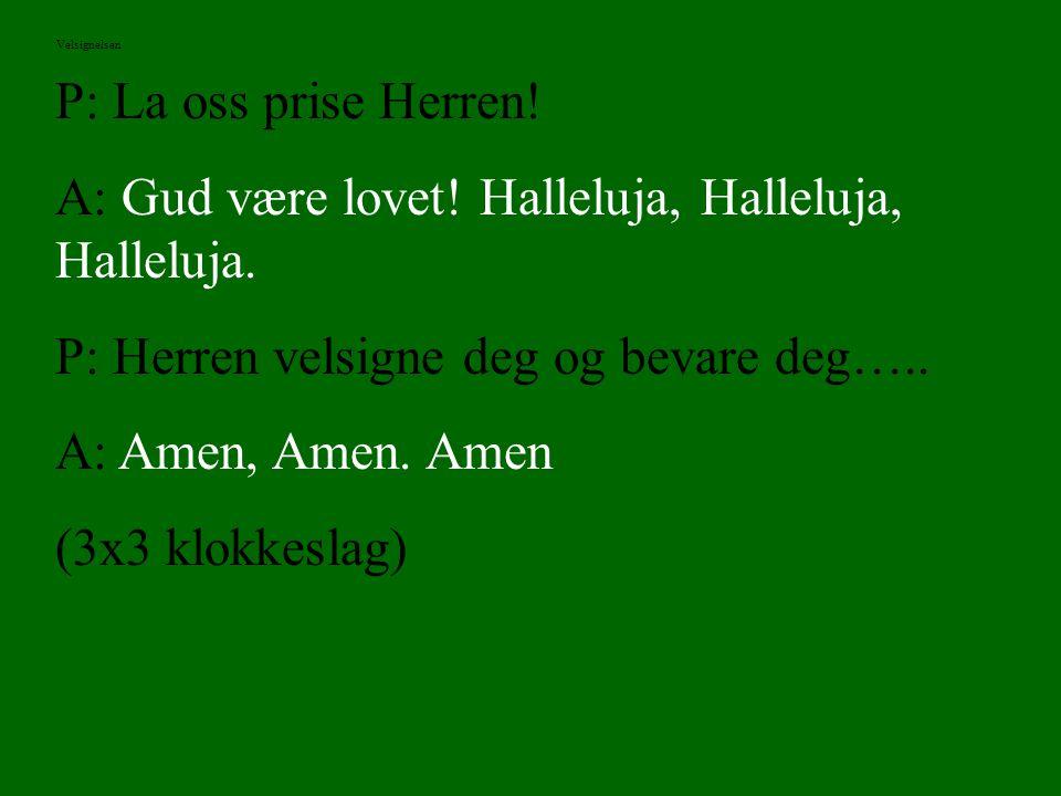 P: La oss prise Herren! A: Gud være lovet! Halleluja, Halleluja, Halleluja. P: Herren velsigne deg og bevare deg….. A: Amen, Amen. Amen (3x3 klokkesla