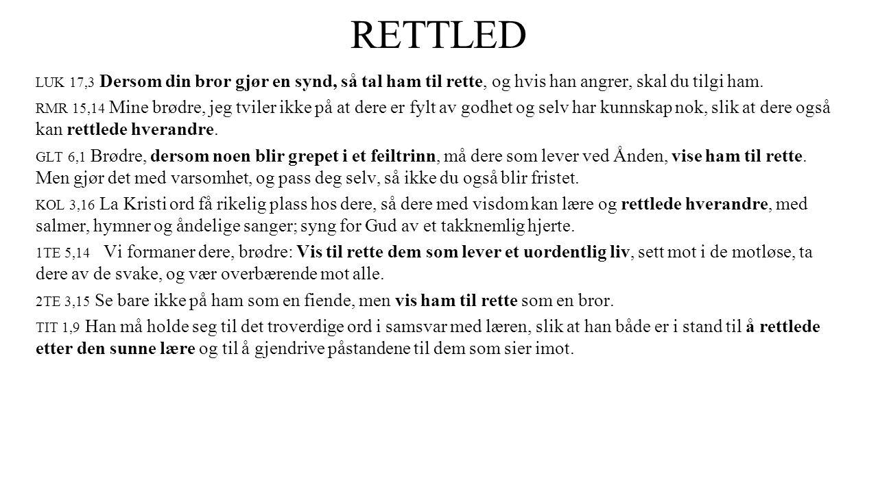 RETTLED LUK 17,3 Dersom din bror gjør en synd, så tal ham til rette, og hvis han angrer, skal du tilgi ham. RMR 15,14 Mine brødre, jeg tviler ikke på