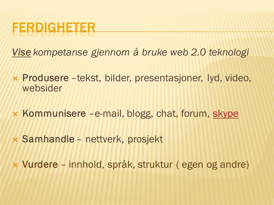 Vise kompetanse gjennom å bruke web 2.0 teknologi  Produsere –tekst, bilder, presentasjoner, lyd, video, websider  Kommunisere –e-mail, blogg, chat,