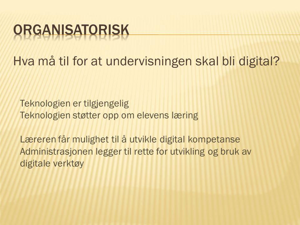 Hva må til for at undervisningen skal bli digital? Teknologien er tilgjengelig Teknologien støtter opp om elevens læring Læreren får mulighet til å ut