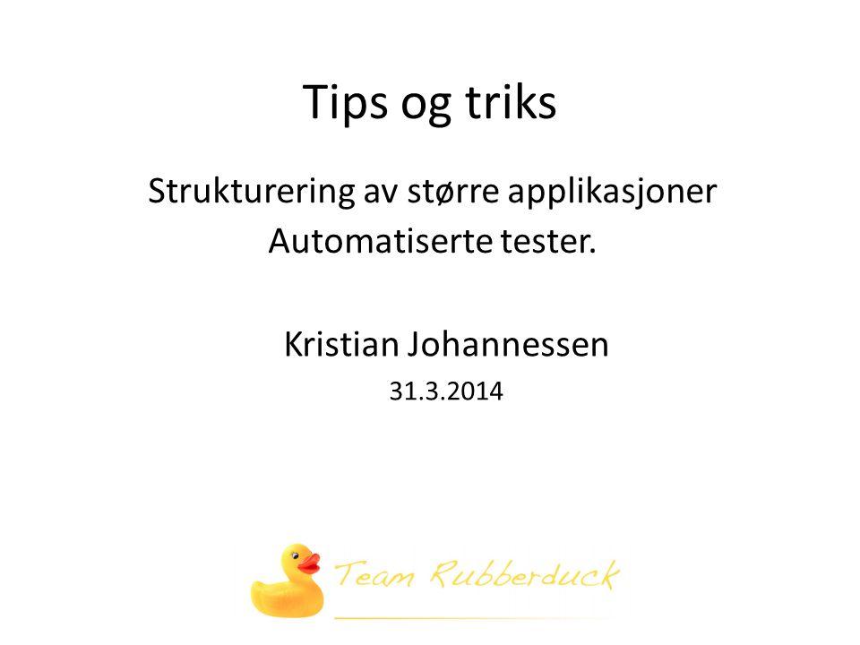 Tips og triks Strukturering av større applikasjoner Automatiserte tester.