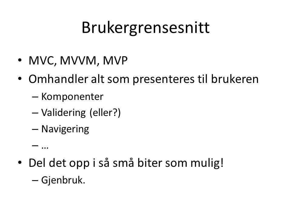 Brukergrensesnitt • MVC, MVVM, MVP • Omhandler alt som presenteres til brukeren – Komponenter – Validering (eller ) – Navigering – … • Del det opp i så små biter som mulig.