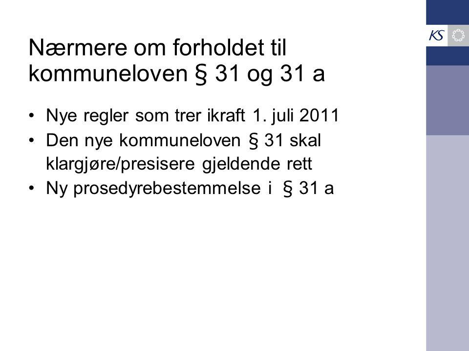 Nærmere om forholdet til kommuneloven § 31 og 31 a •Nye regler som trer ikraft 1. juli 2011 •Den nye kommuneloven § 31 skal klargjøre/presisere gjelde
