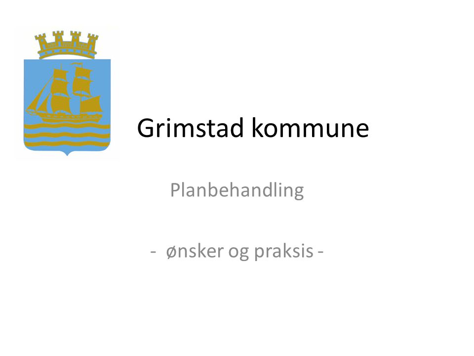 Grimstad kommune Planbehandling - ønsker og praksis -