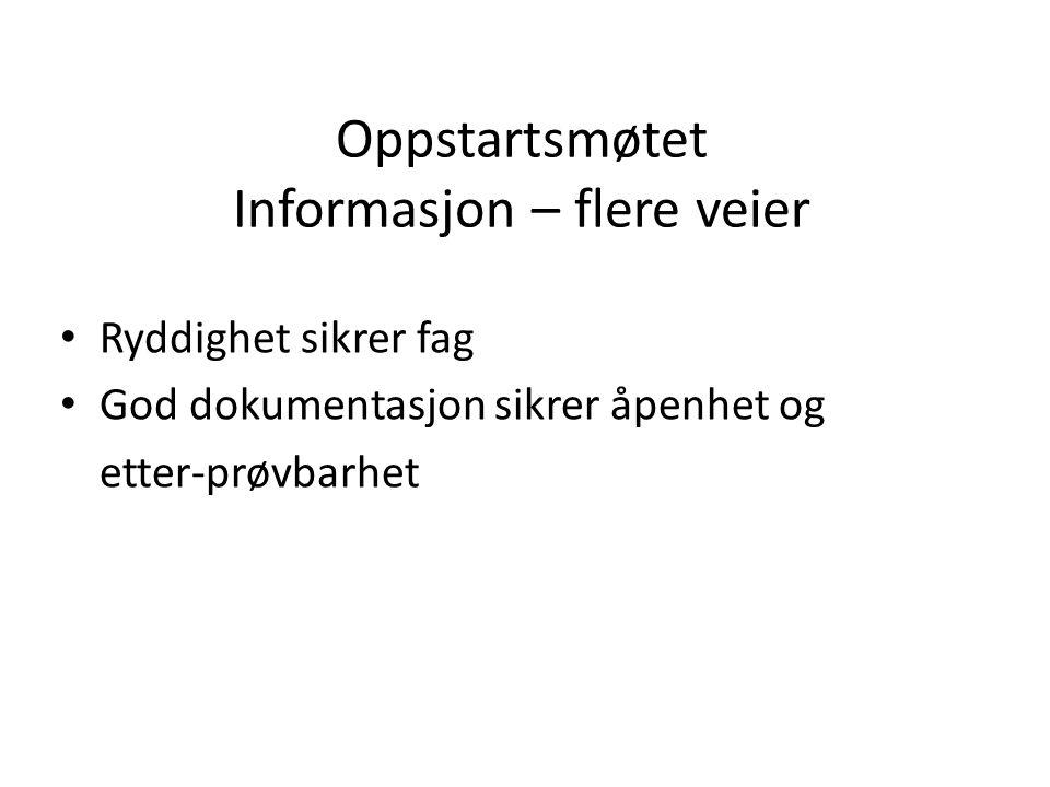 Oppstartsmøtet Informasjon – flere veier • Ryddighet sikrer fag • God dokumentasjon sikrer åpenhet og etter-prøvbarhet