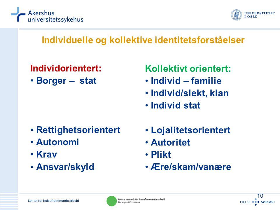 Senter for helsefremmende arbeid 10 Individuelle og kollektive identitetsforståelser Individorientert: •Borger – stat •Rettighetsorientert •Autonomi •