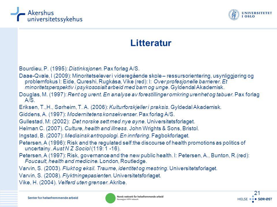 Senter for helsefremmende arbeid 21 Litteratur Bourdieu, P. (1995): Distinksjonen. Pax forlag A/S. Daae-Qvale, I (2009): Minoritetselever i videregåen