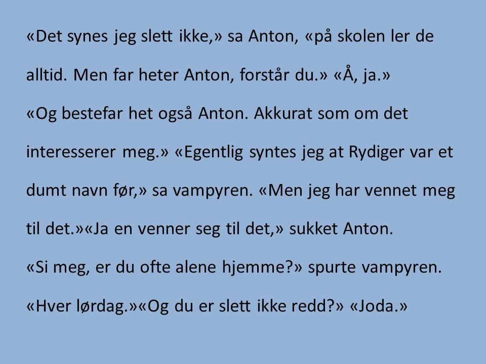 «Det synes jeg slett ikke,» sa Anton, «på skolen ler de alltid.