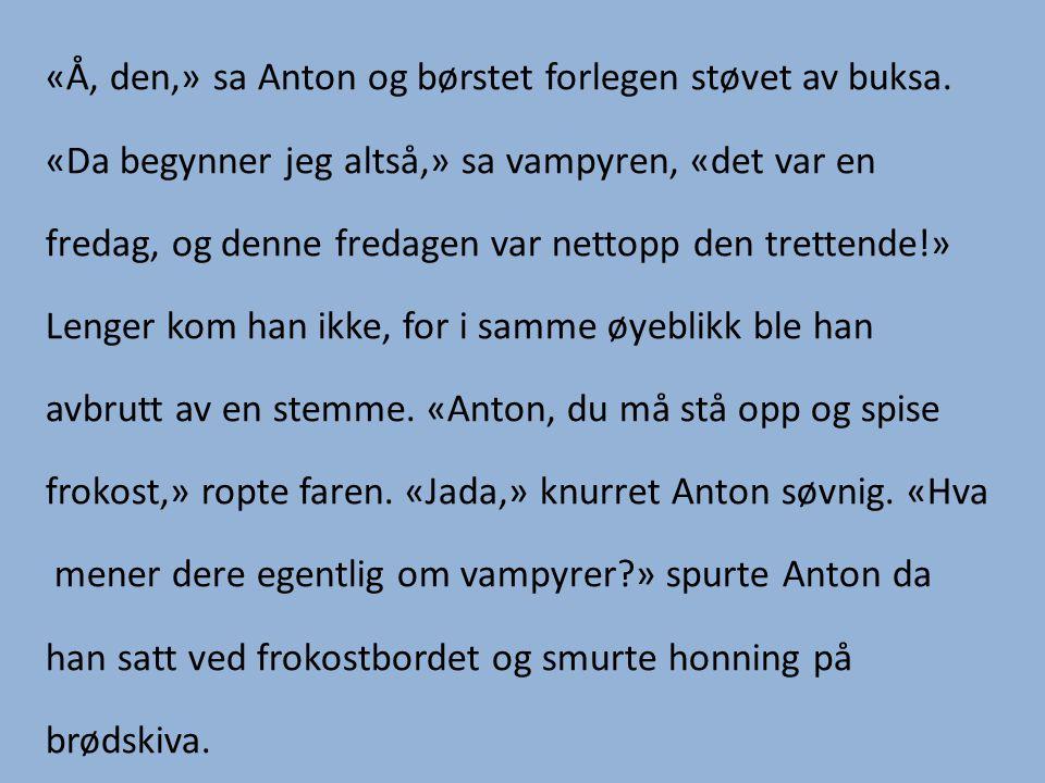 «Å, den,» sa Anton og børstet forlegen støvet av buksa.