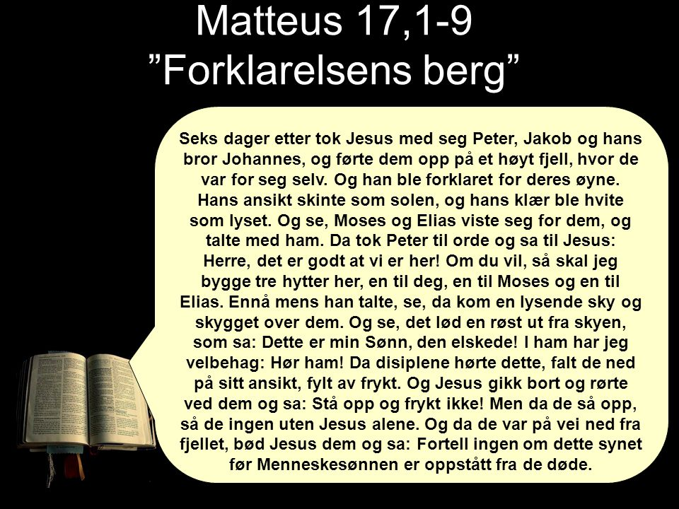 Matteus 17,1-9 Forklarelsens berg Seks dager etter tok Jesus med seg Peter, Jakob og hans bror Johannes, og førte dem opp på et høyt fjell, hvor de var for seg selv.