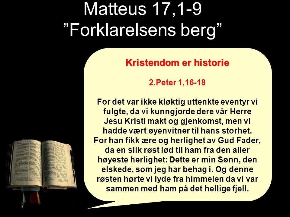 Matteus 17,1-9 Forklarelsens berg Kristendom er historie 2.Peter 1,16-18 For det var ikke kløktig uttenkte eventyr vi fulgte, da vi kunngjorde dere vår Herre Jesu Kristi makt og gjenkomst, men vi hadde vært øyenvitner til hans storhet.