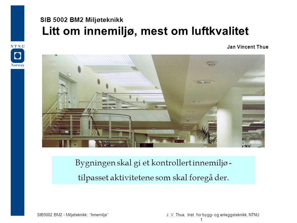 """SIB5002 BM2 - Miljøteknikk: """"Innemiljø""""J. V. Thue, Inst. for bygg- og anleggsteknikk, NTNU 1 SIB 5002 BM2 Miljøteknikk Litt om innemiljø, mest om luft"""