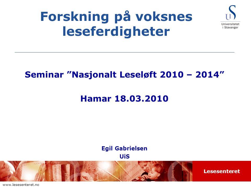 Lesesenteret www.lesesenteret.no Forskning på voksnes leseferdigheter Seminar Nasjonalt Leseløft 2010 – 2014 Hamar 18.03.2010 Egil Gabrielsen UiS
